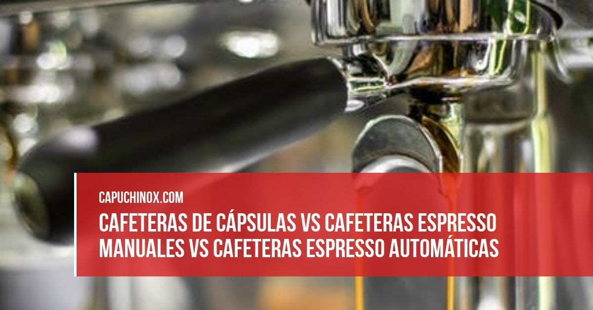 Cafeteras de cápsulas vs cafeteras espresso manuales vs cafeteras espresso automáticas
